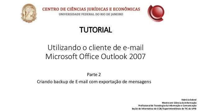 TUTORIAL Utilizando o cliente de e-mail Microsoft Office Outlook 2007 Fabrícia Sobral Mestre em Ciência da Informação Prof...