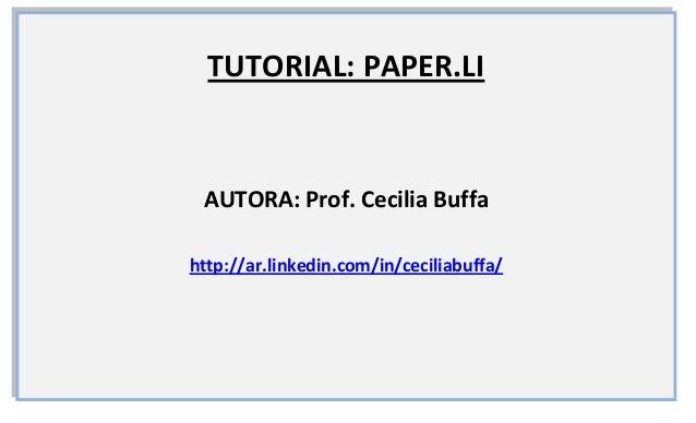 TUTORIAL: PAPER.LI AUTORA: Prof. Cecilia Buffahttp://ar.linkedin.com/in/ceciliabuffa/
