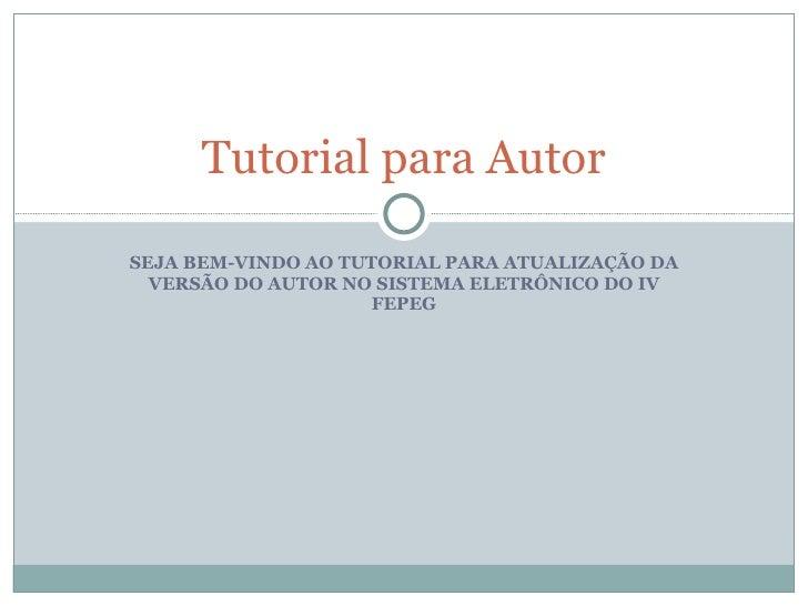 SEJA BEM-VINDO AO TUTORIAL PARA ATUALIZAÇÃO DA VERSÃO DO AUTOR NO SISTEMA ELETRÔNICO DO IV FEPEG Tutorial para Autor
