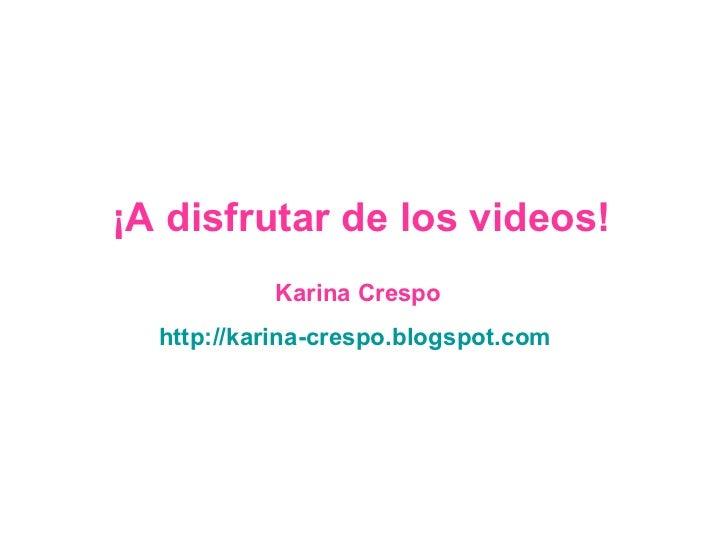 Karina Crespo http://karina-crespo.blogspot.com   ¡A disfrutar de los videos!