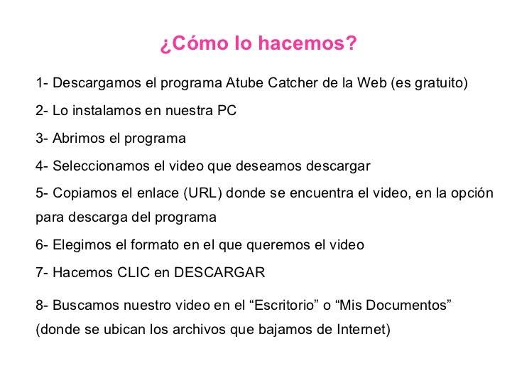 1- Descargamos el programa Atube Catcher de la Web (es gratuito) 2- Lo instalamos en nuestra PC 3- Abrimos el programa 4- ...