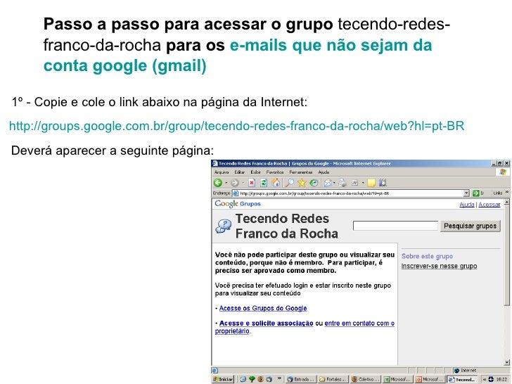 Passo a passo para acessar o grupo  tecendo-redes-franco-da-rocha  para os  e-mails que não sejam da conta google (gmail) ...