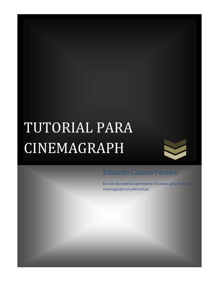 TUTORIAL PARACINEMAGRAPH         Eduardo Cadena Perales         En este documento aprenderas los pasos para hacer un      ...