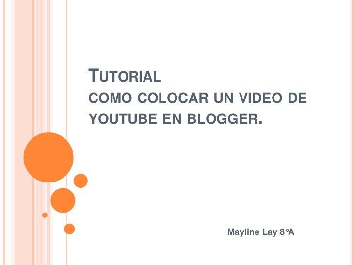 TUTORIALCOMO COLOCAR UN VIDEO DEYOUTUBE EN BLOGGER.               Mayline Lay 8°A