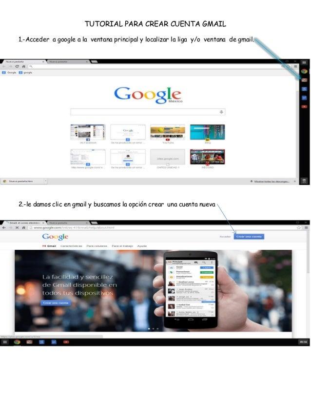 TUTORIAL PARA CREAR CUENTA GMAIL 1.-Acceder a google a la ventana principal y localizar la liga y/o ventana de gmail.  2.-...