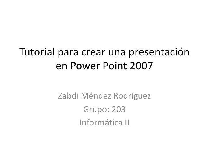 Tutorial para crear una presentación        en Power Point 2007        Zabdi Méndez Rodríguez              Grupo: 203     ...