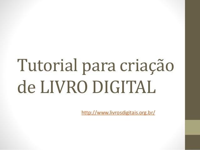 Tutorial para criação de LIVRO DIGITAL http://www.livrosdigitais.org.br/