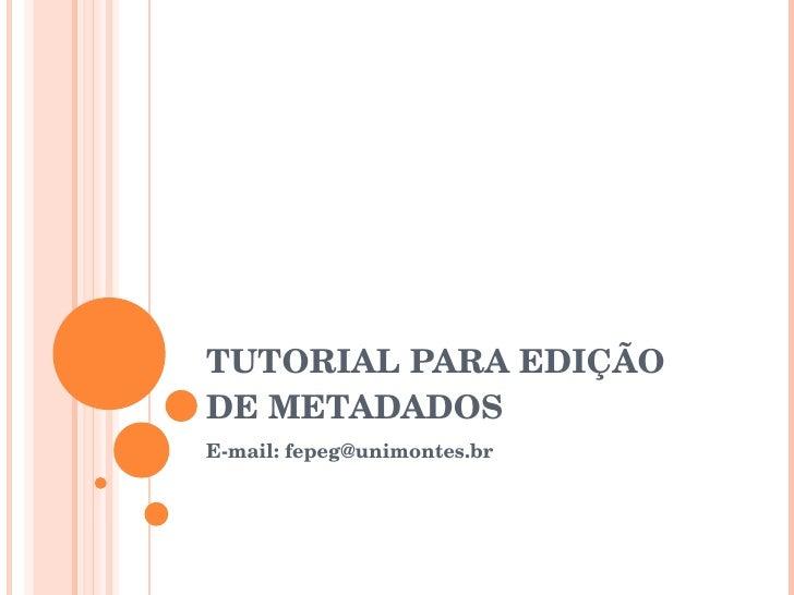 TUTORIAL PARA EDIÇÃO DE METADADOS E-mail: fepeg@unimontes.br