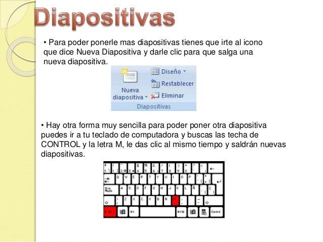 • Hay otra forma muy sencilla para poder poner otra diapositiva puedes ir a tu teclado de computadora y buscas las techa d...