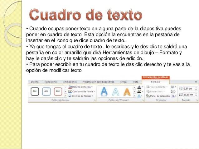 • Cuando ocupas poner texto en alguna parte de la diapositiva puedes poner en cuadro de texto. Esta opción la encuentras e...