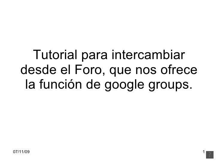 Tutorial para intercambiar    desde el Foro, que nos ofrece     la función de google groups.    07/11/09                  ...