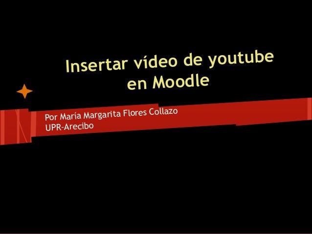 Insertar vídeo de youtube en Moodle Por María Margarita Flores Collazo UPR-Arecibo