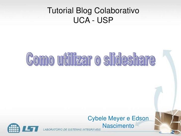 Tutorial Blog Colaborativo<br />UCA - USP<br />Como utilizar o slideshare<br />Cybele Meyer e Edson Nascimento<br />