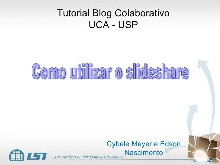 Tutorial Blog Colaborativo UCA - USP Cybele Meyer e Edson Nascimento Como utilizar o slideshare