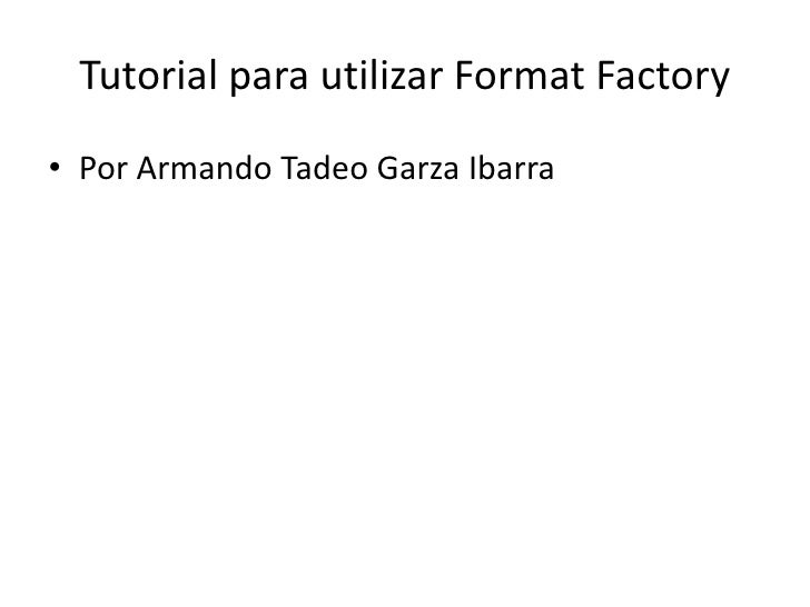 Tutorial para utilizar FormatFactory<br />Por Armando Tadeo Garza Ibarra<br />