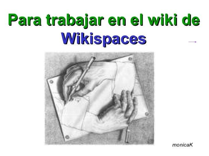 Para trabajar en el wiki de       Wikispaces                       monicaK