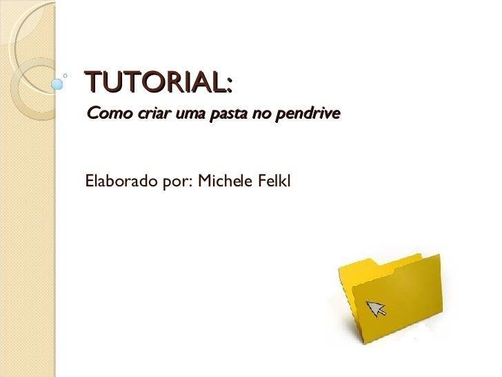 TUTORIAL: Como criar uma pasta no pendrive Elaborado por: Michele Felkl