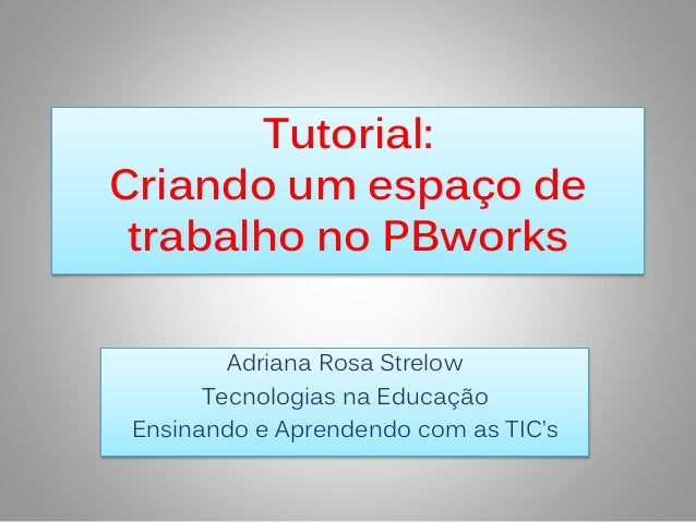 Tutorial:  Criando um espaço de  trabalho no PBworks  Adriana Rosa Strelow  Tecnologias na Educação  Ensinando e Aprendend...