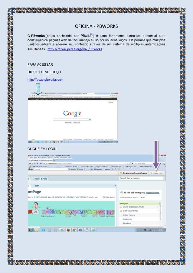 OFICINA - PBWORKS O PBworks (antes conhecido por PBwiki [2] ) é uma ferramenta eletrônica comercial para construção de pág...
