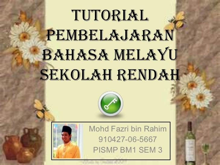 Tutorial PembelajaranBahasa MelayuSekolah Rendah    Mohd Fazri bin Rahim      910427-06-5667     PISMP BM1 SEM 3