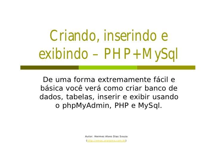 Criando, inserindo e exibindo – PHP+MySql  De uma forma extremamente fácil e básica você verá como criar banco de dados, t...