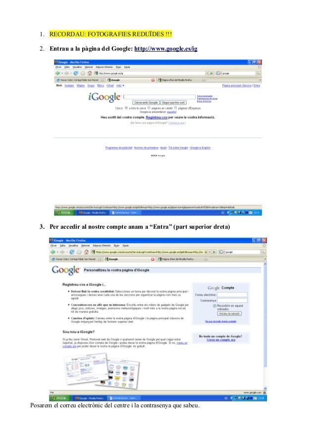 1. RECORDAU: FOTOGRAFIES REDUÏDES !!! 2. Entrau a la pàgina del Google: http://www.google.es/ig 3. Per accedir al nostre c...