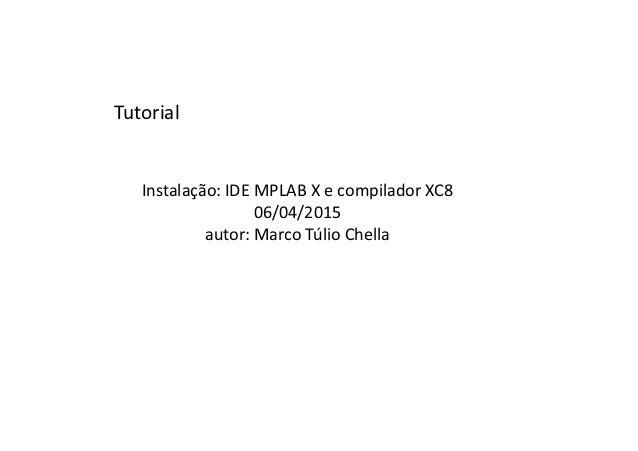 Instalação: IDE MPLAB X e compilador XC8 06/04/2015 autor: Marco Túlio Chella Tutorial