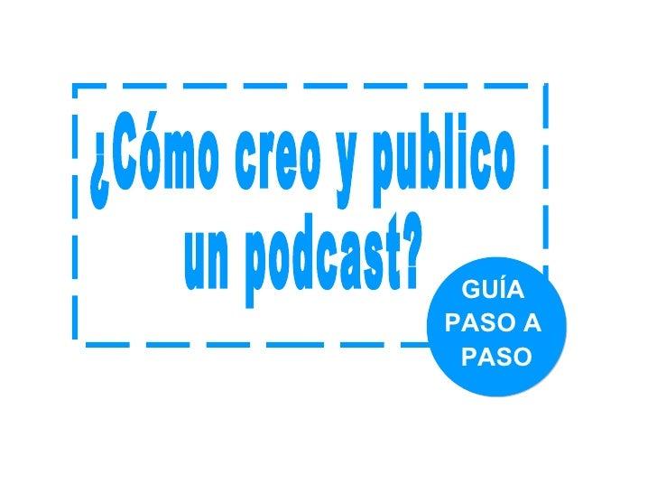 GUÍA  PASO A  PASO ¿Cómo creo y publico un podcast?