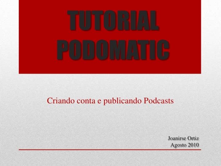 TUTORIAL PODOMATIC<br />Criando conta e publicando Podcasts<br />Joanirse Ortiz<br />Agosto 2010<br />