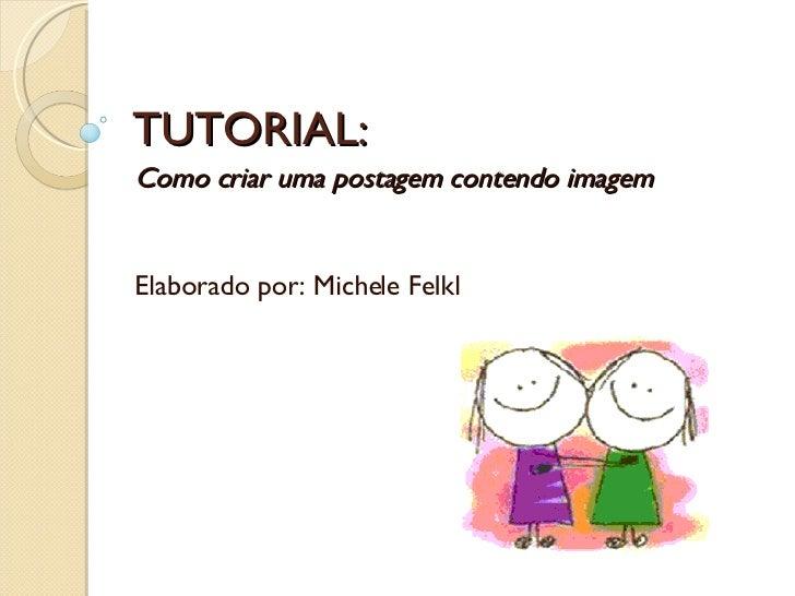 TUTORIAL: Como criar uma postagem contendo imagem  Elaborado por: Michele Felkl