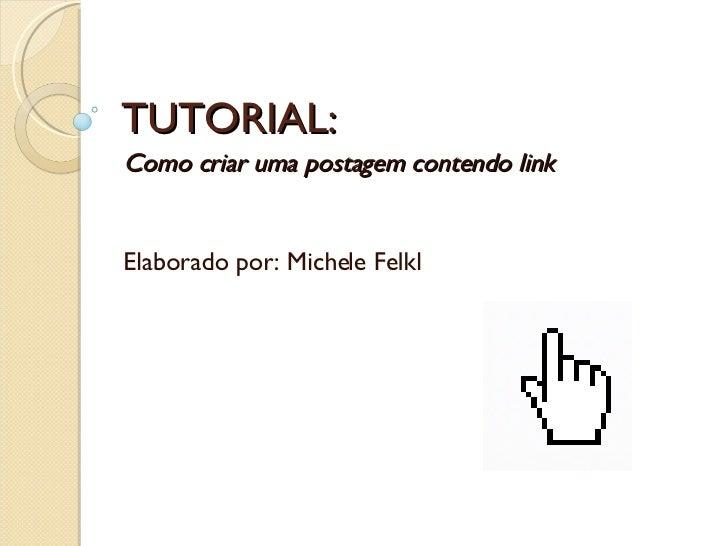 TUTORIAL: Como criar uma postagem contendo link Elaborado por: Michele Felkl