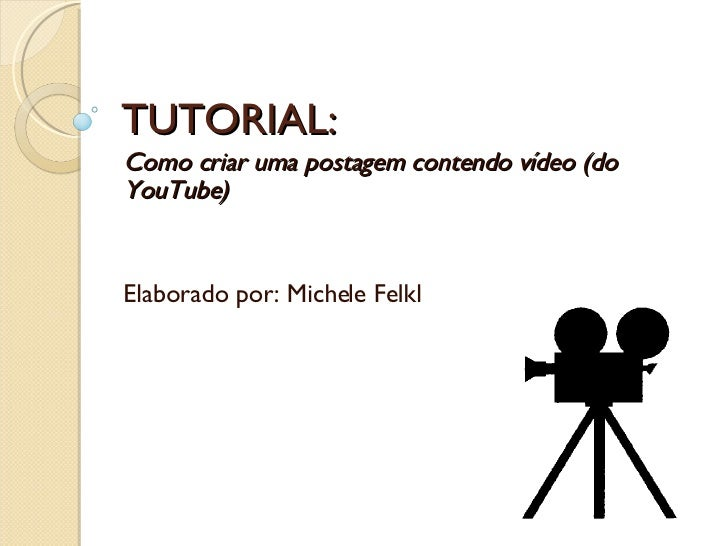 TUTORIAL: Como criar uma postagem contendo vídeo (do YouTube) Elaborado por: Michele Felkl