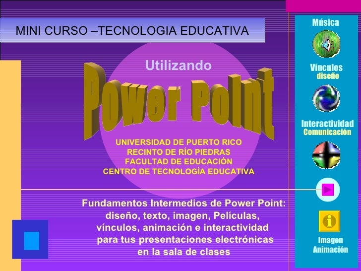 Power Point UNIVERSIDAD DE PUERTO RICO RECINTO DE RÍO PIEDRAS FACULTAD DE EDUCACIÓN CENTRO DE TECNOLOGÍA EDUCATIVA Fundame...