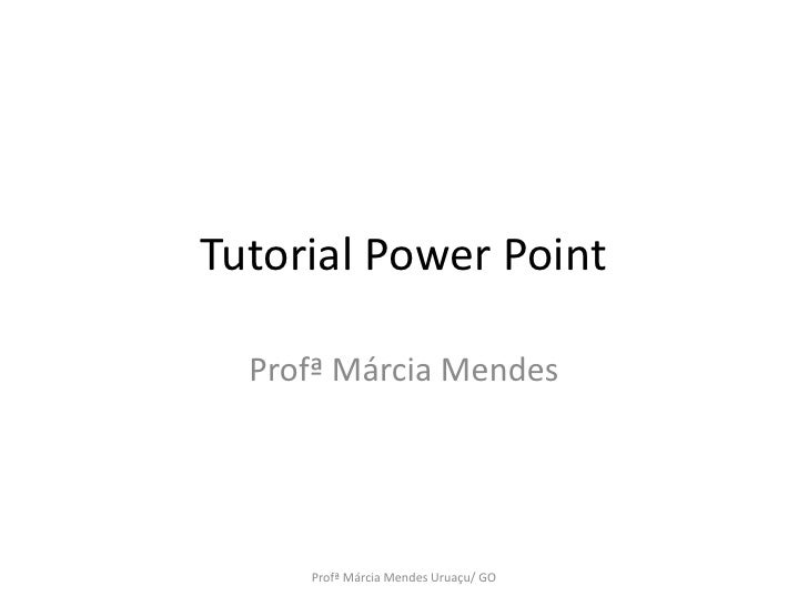 Tutorial Power Point<br />Profª Márcia Mendes <br />Profª Márcia Mendes Uruaçu/ GO<br />