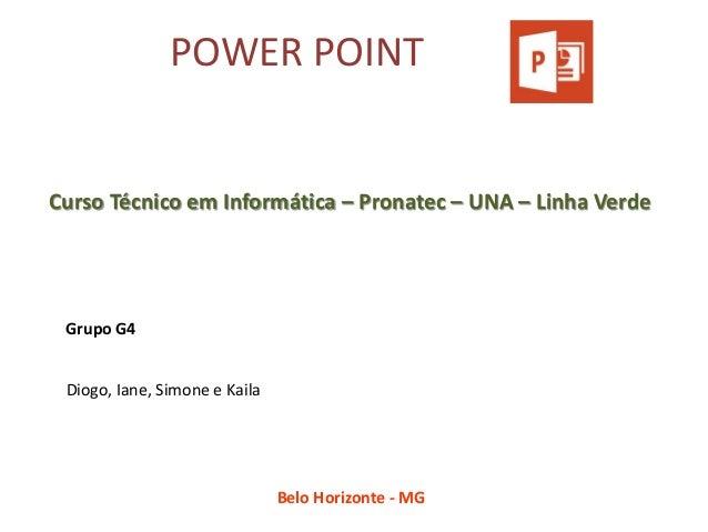 POWER POINT  Diogo, Iane, Simone e Kaila  Grupo G4  Curso Técnico em Informática – Pronatec – UNA – Linha Verde  Belo Hori...