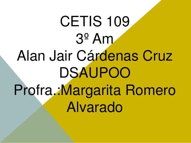 CETIS 109 3º Am Alan Jair Cárdenas Cruz DSAUPOO Profra.:Margarita Romero Alvarado