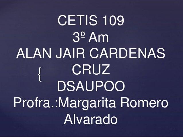 { CETIS 109 3º Am ALAN JAIR CARDENAS CRUZ DSAUPOO Profra.:Margarita Romero Alvarado