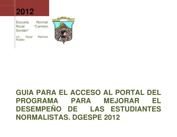 """2012Escuela         NormalRural          """"CarmenSerdán""""Lic.   Oscar    RamírezRoldánGUIA PARA EL ACCESO AL PORTAL DELPROGR..."""