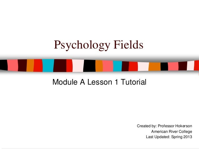 Psychology Fields Module A Lesson 1 Tutorial Created by: Professor Hokerson American River College Last Updated: Spring 20...
