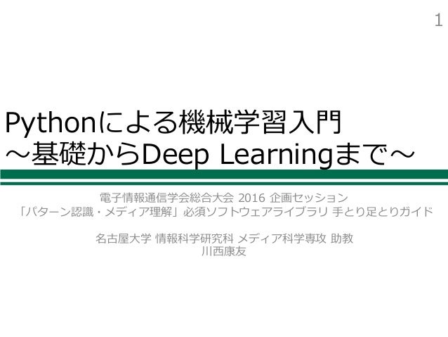 Pythonによる機械学習⼊⾨ 〜基礎からDeep Learningまで〜 電⼦情報通信学会総合⼤会 2016 企画セッション 「パターン認識・メディア理解」必須ソフトウェアライブラリ ⼿とり⾜とりガイド 名古屋⼤学 情報科学研究科 メディア科...