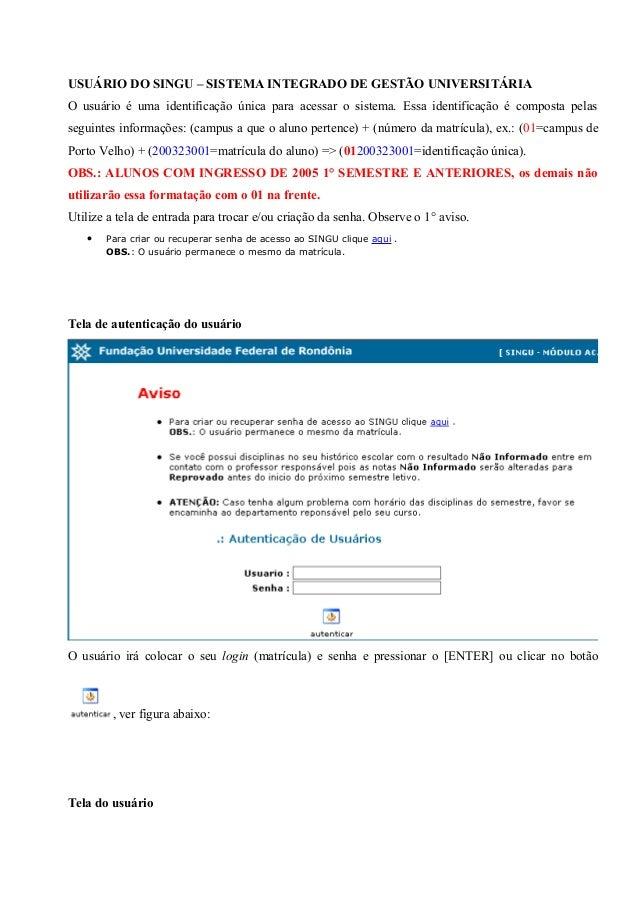USUÁRIO DO SINGU – SISTEMA INTEGRADO DE GESTÃO UNIVERSITÁRIAO usuário é uma identificação única para acessar o sistema. Es...