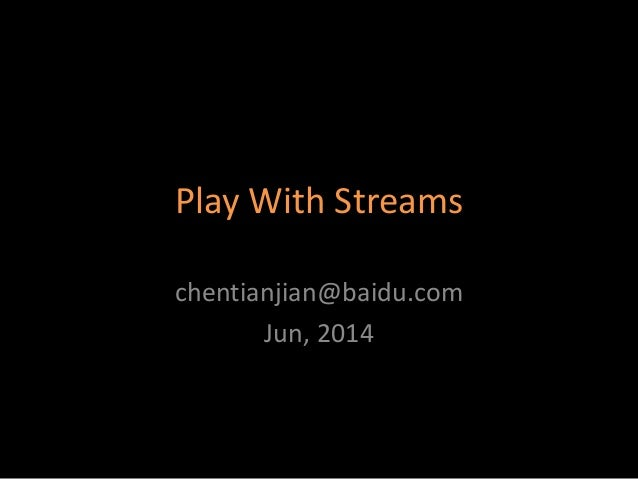 Play With Streams chentianjian@baidu.com Jun, 2014