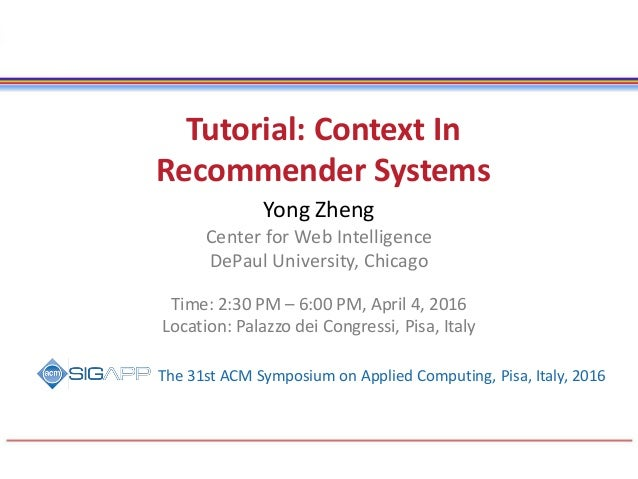 Tutorial: Context In Recommender Systems Yong Zheng Center for Web Intelligence DePaul University, Chicago Time: 2:30 PM –...