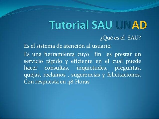 ¿Qué es el SAU?Es el sistema de atención al usuario.Es una herramienta cuyo fin es prestar unservicio rápido y eficiente e...