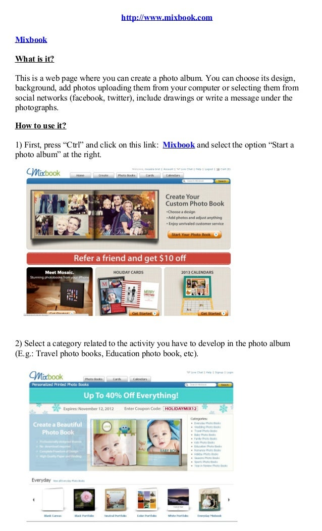 http://www.mixbook.comMixbookWhat is it?This is a web page where you can create a photo album. You can choose its design,b...
