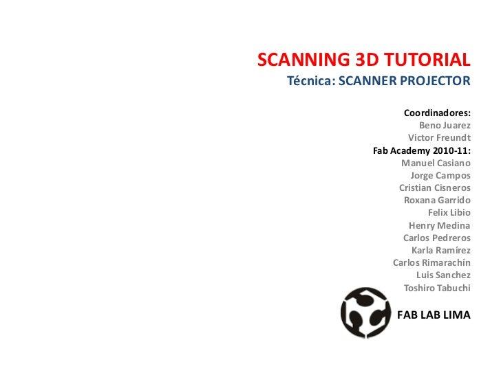 SCANNING 3D TUTORIAL  Técnica: SCANNER PROJECTOR                     Coordinadores:                         Beno Juarez   ...