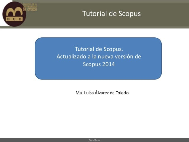 Tutorial de Scopus  Tutorial de Scopus. Actualizado a la nueva versión de Scopus 2014  Ma. Luisa Álvarez de Toledo  Tutori...