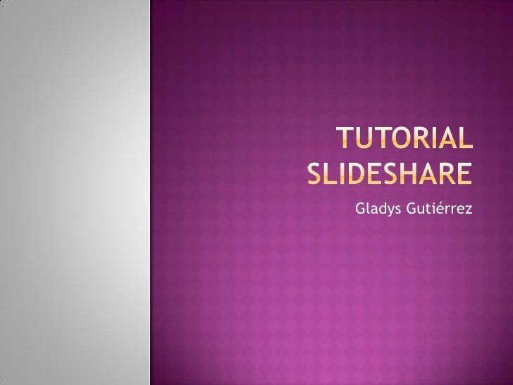 Tutorial slideshare<br />Gladys Gutiérrez<br />