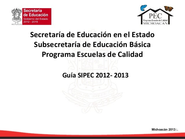 Guía SIPEC 2012- 2013Secretaría de Educación en el EstadoSubsecretaría de Educación BásicaPrograma Escuelas de CalidadMich...