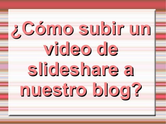 ¿Cómo subir un¿Cómo subir un video devideo de slideshare aslideshare a nuestro blog?nuestro blog?
